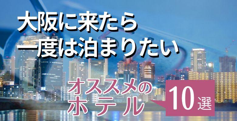 大阪に来たら一度は泊まりたいおすすめのホテル10選