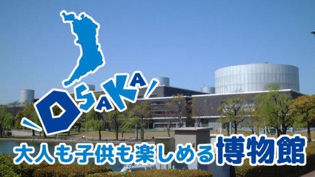 大阪でおすすめの博物館39選!子供から大人まで遊べる未知の世界へ出発しよう!