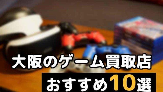 大阪でゲーム買取店10社を比較しておすすめ!一番高く売る確率大幅アップ!